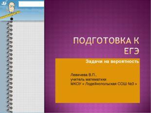 Задачи на вероятность Левичева В.П., учитель математики МКОУ « Лодейнопольска