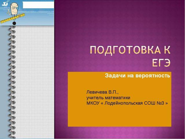 Задачи на вероятность Левичева В.П., учитель математики МКОУ « Лодейнопольска...