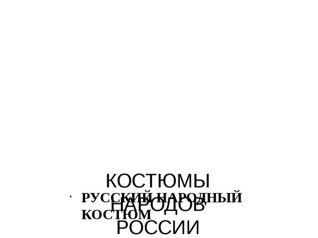 КОСТЮМЫ НАРОДОВ РОССИИ РУССКИЙ НАРОДНЫЙ КОСТЮМ