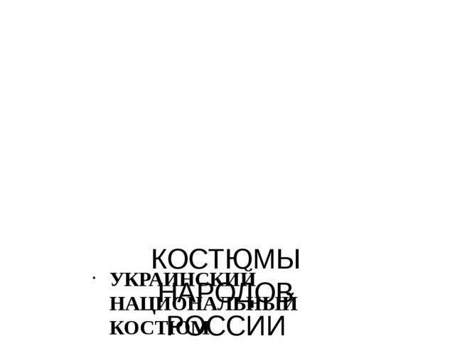 КОСТЮМЫ НАРОДОВ РОССИИ УКРАИНСКИЙ НАЦИОНАЛЬНЫЙ КОСТЮМ