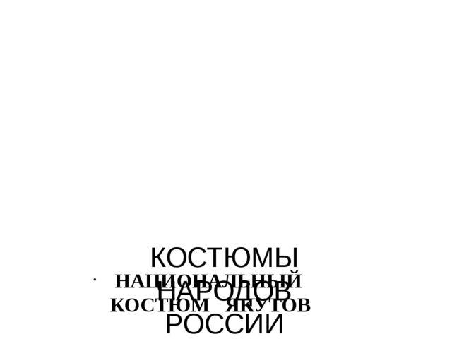 КОСТЮМЫ НАРОДОВ РОССИИ НАЦИОНАЛЬНЫЙ КОСТЮМ ЯКУТОВ