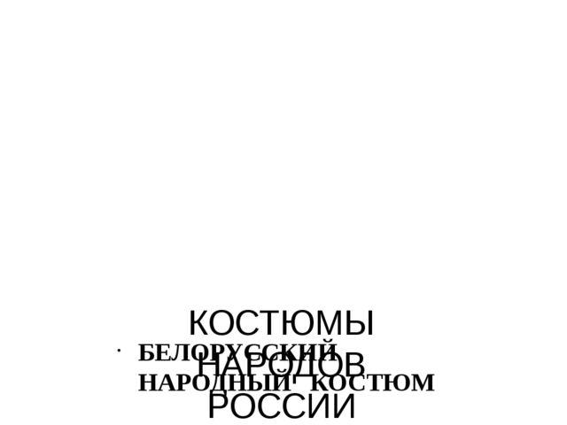 КОСТЮМЫ НАРОДОВ РОССИИ БЕЛОРУССКИЙ НАРОДНЫЙ КОСТЮМ