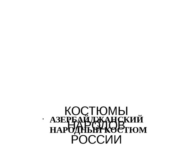 КОСТЮМЫ НАРОДОВ РОССИИ АЗЕРБАЙДЖАНСКИЙ НАРОДНЫЙ КОСТЮМ