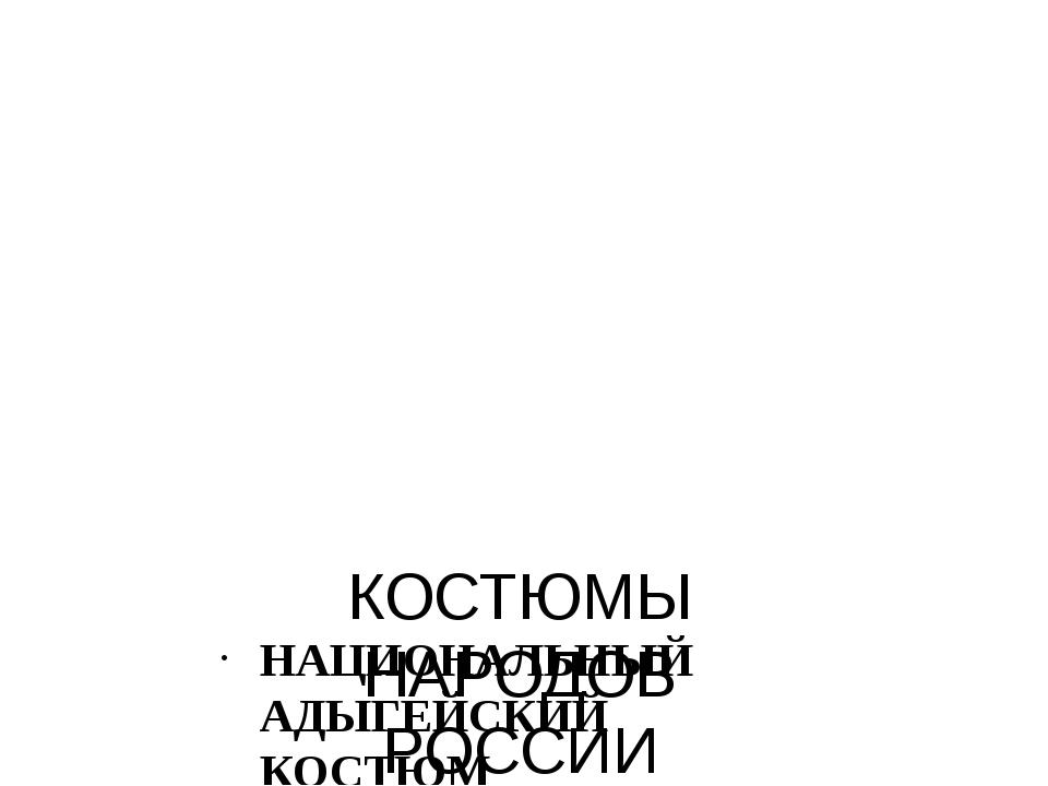КОСТЮМЫ НАРОДОВ РОССИИ НАЦИОНАЛЬНЫЙ АДЫГЕЙСКИЙ КОСТЮМ
