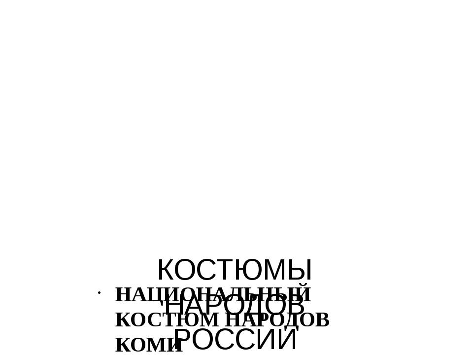 КОСТЮМЫ НАРОДОВ РОССИИ НАЦИОНАЛЬНЫЙ КОСТЮМ НАРОДОВ КОМИ