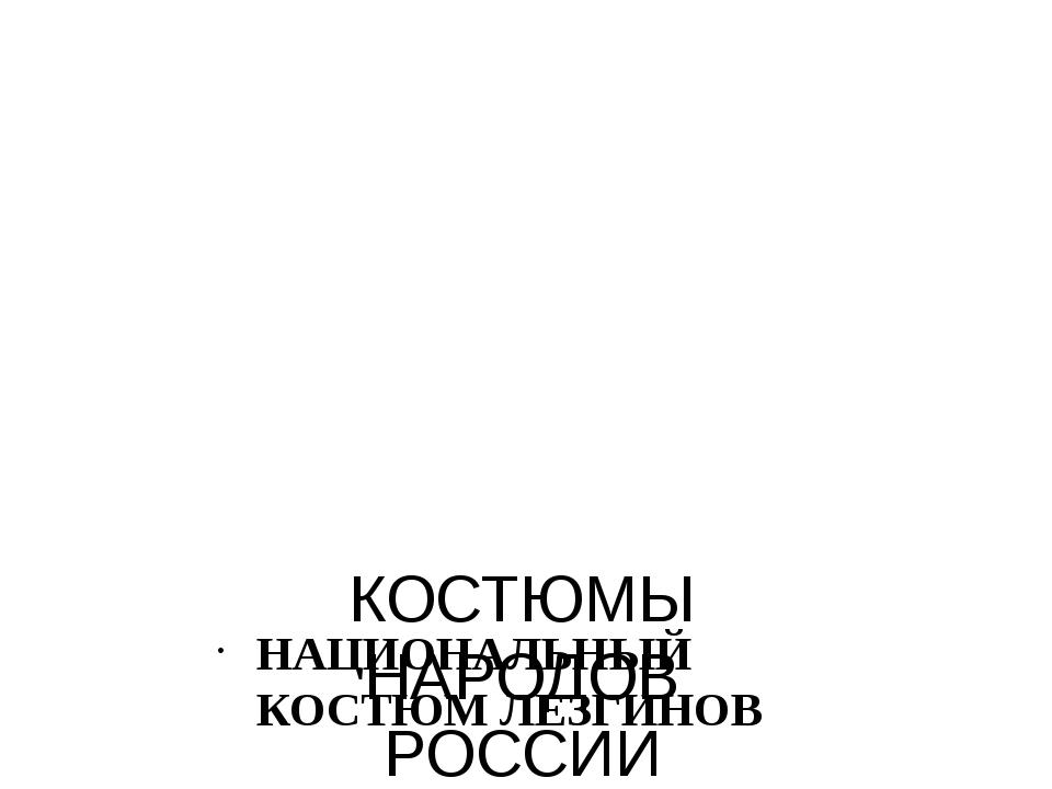 КОСТЮМЫ НАРОДОВ РОССИИ НАЦИОНАЛЬНЫЙ КОСТЮМ ЛЕЗГИНОВ
