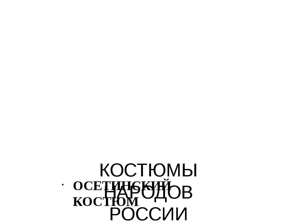 КОСТЮМЫ НАРОДОВ РОССИИ ОСЕТИНСКИЙ КОСТЮМ