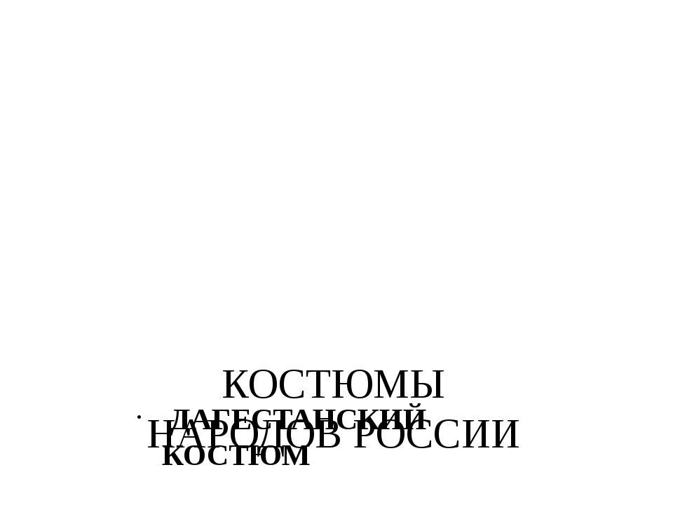 КОСТЮМЫ НАРОДОВ РОССИИ ДАГЕСТАНСКИЙ КОСТЮМ
