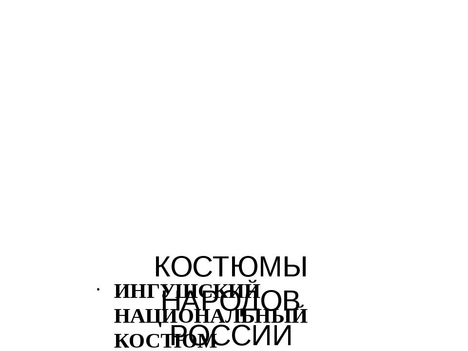 КОСТЮМЫ НАРОДОВ РОССИИ ИНГУШСКИЙ НАЦИОНАЛЬНЫЙ КОСТЮМ