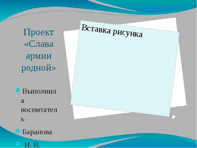 Проект «Слава армии родной» Выполнила воспитатель Баранова И. В.