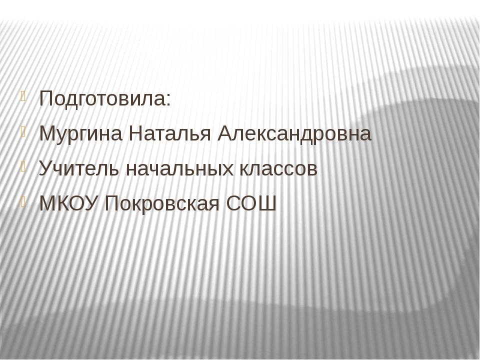 Подготовила: Мургина Наталья Александровна Учитель начальных классов МКОУ По...