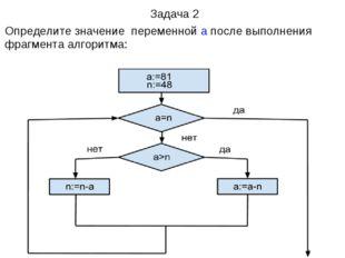 Задача 2 Определите значение переменнойа после выполнения фрагментаалгорит