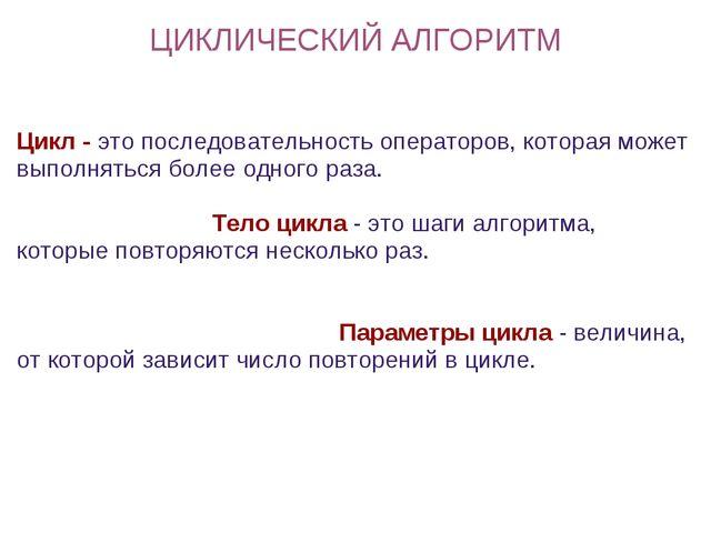 ЦИКЛИЧЕСКИЙ АЛГОРИТМ Цикл - это последовательность операторов, которая может...