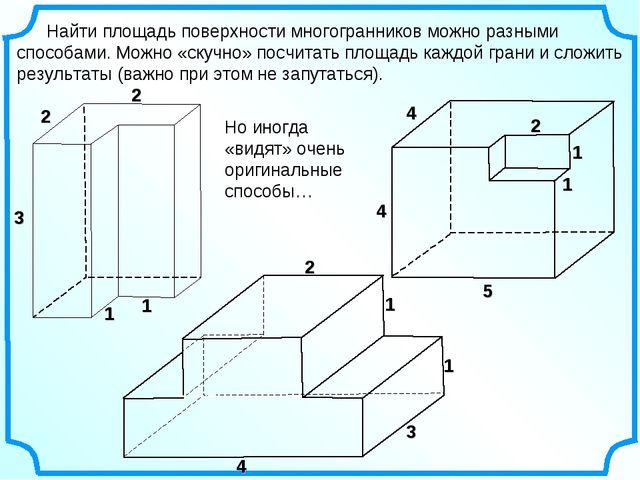 Найти площадь поверхности многогранников можно разными способами. Можно «ску...