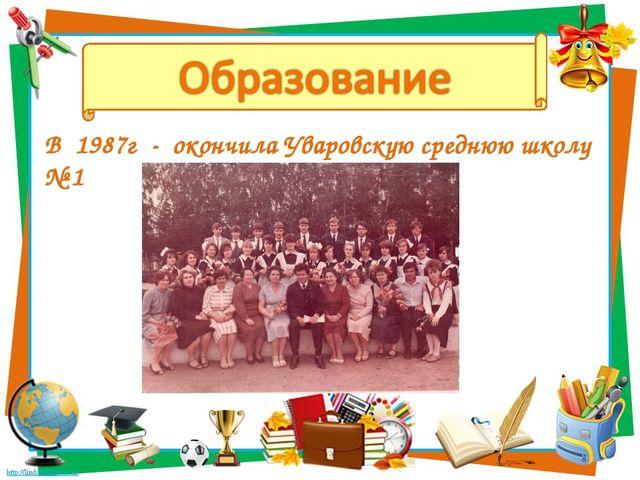 В 1987г - окончила Уваровскую среднюю школу № 1