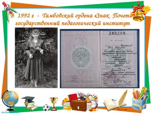 В 1992 г - Тамбовский ордена «Знак Почета» государственный педагогический инс...