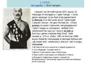 1-САБАҚ тақырыбы: Әйгілі палуан Қажымұқан Мұнайтпасов 1871 жылы 12 тамызда Ақ