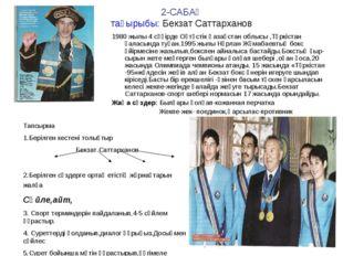 2-САБАҚ тақырыбы: Бекзат Саттарханов 1980 жылы 4 сәүірде Оңтүстік Қазақстан о