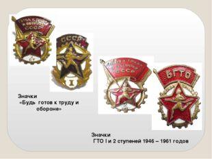 Значки «Будь готов к труду и обороне» Значки ГТО I и 2 ступеней 1946 – 1961 г