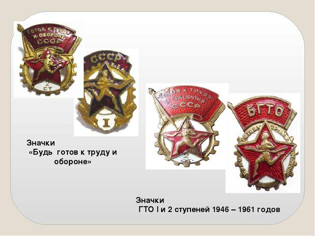 Значки «Будь готов к труду и обороне» Значки ГТО I и 2 ступеней 1946 – 1961 г...