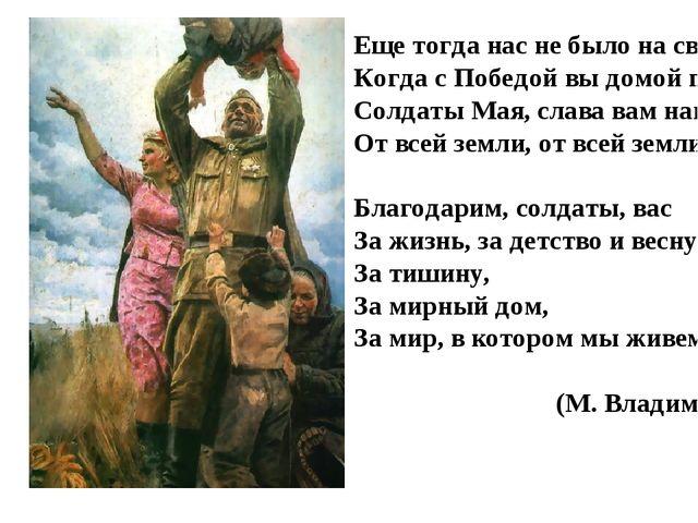 Еще тогда нас не было на свете, Когда с Победой вы домой пришли. Солдаты Мая...