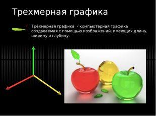 Трехмерная графика Трёхмерная графика - компьютерная графика создаваемая с по