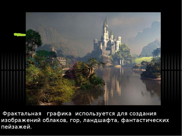 Фрактальная графика используется для создания изображений облаков, гор, ла...