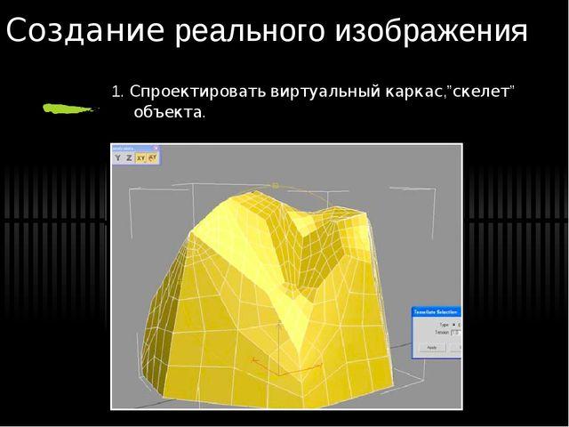 """Создание реального изображения 1. Спроектировать виртуальный каркас,""""скелет""""..."""