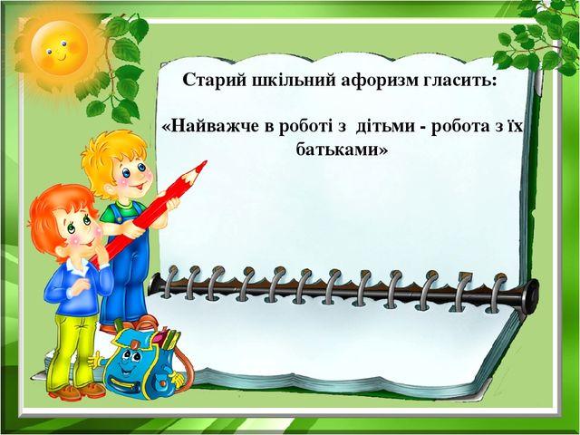 Старий шкільний афоризм гласить: «Найважче в роботі з дітьми - робота з їх б...