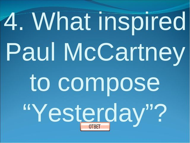 """4. What inspired Paul McCartney to compose """"Yesterday""""?"""