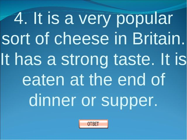 4. It is a very popular sort of cheese in Britain. It has a strong taste. It...