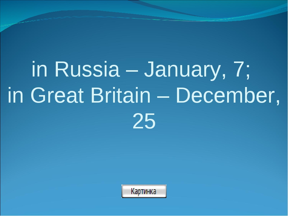 in Russia – January, 7; in Great Britain – December, 25