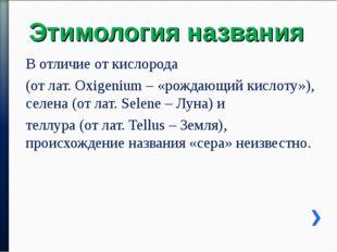 Этимология названия В отличие от кислорода (от лат. Oxigenium – «рождающий ки