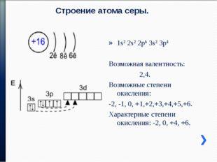 Строение атома серы. 1s2 2s2 2p6 3s2 3p4 Возможная валентность: 2,4. Возможны