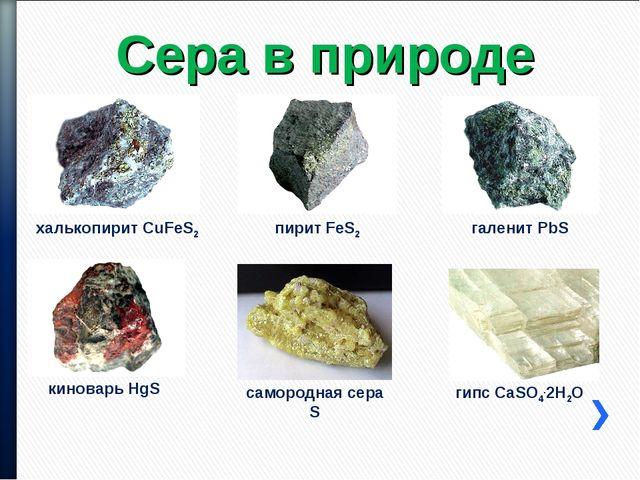 Сера в природе киноварь HgS халькопирит CuFeS2 галенит PbS пирит FeS2 самород...