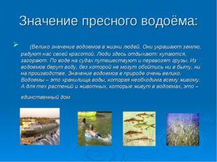 Значение пресного водоёма: (Велико значение водоемов в жизни людей. Они