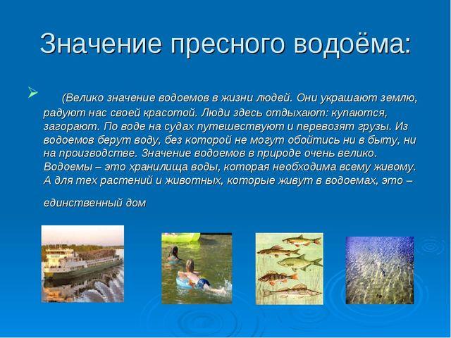 Значение пресного водоёма: (Велико значение водоемов в жизни людей. Они...