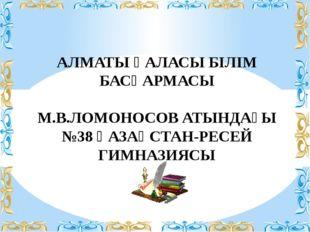 АЛМАТЫ ҚАЛАСЫ БІЛІМ БАСҚАРМАСЫ М.В.ЛОМОНОСОВ АТЫНДАҒЫ №38 ҚАЗАҚСТАН-РЕСЕЙ ГИМ