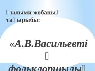 Ғылыми жобаның тақырыбы: «А.В.Васильевтің фольклоршылық еңбегі» 8-сынып оқушы