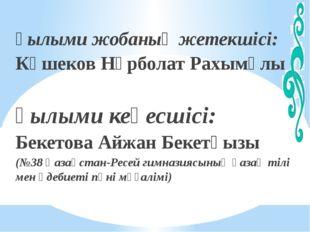 Ғылыми жобаның жетекшісі: Көшеков Нұрболат Рахымұлы Ғылыми кеңесшісі: Бекетов