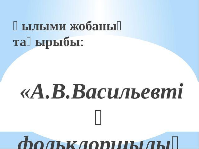 Ғылыми жобаның тақырыбы: «А.В.Васильевтің фольклоршылық еңбегі» 8-сынып оқушы...
