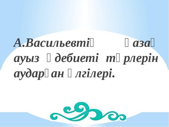 А.Васильевтің қазақ ауыз әдебиеті түрлерін аударған үлгілері.