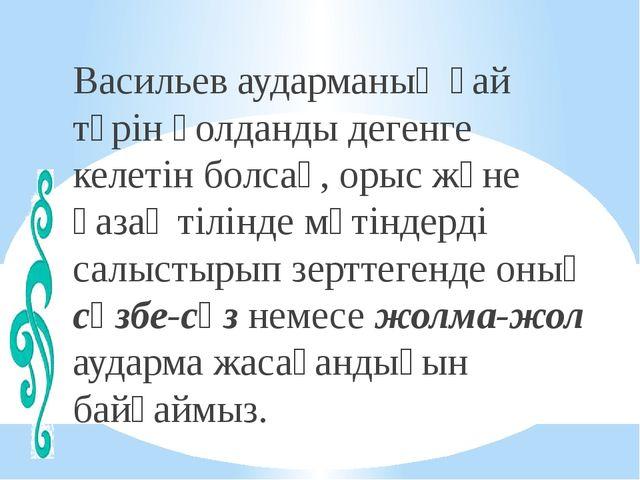 Васильев аударманың қай түрін қолданды дегенге келетін болсақ, орыс және қаза...
