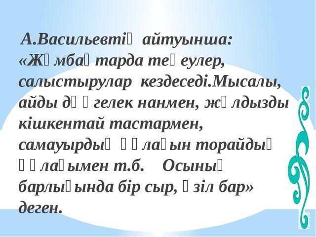 А.Васильевтің айтуынша: «Жұмбақтарда теңеулер, салыстырулар кездеседі.Мысалы...