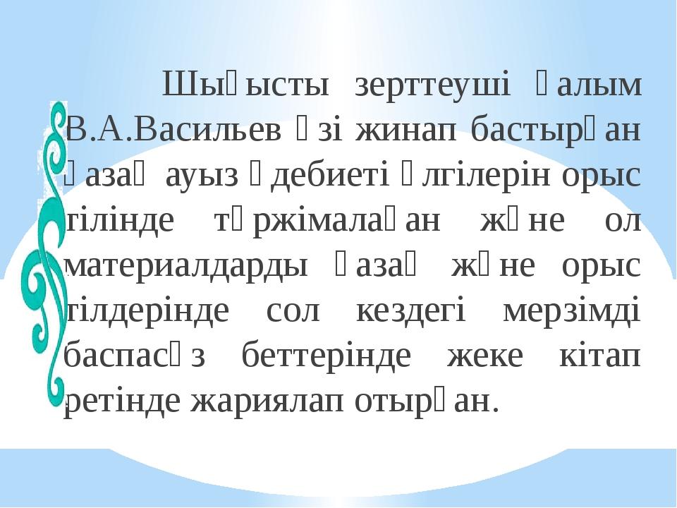 Шығысты зерттеуші ғалым В.А.Васильев өзі жинап бастырған қазақ ауыз әдебиеті...