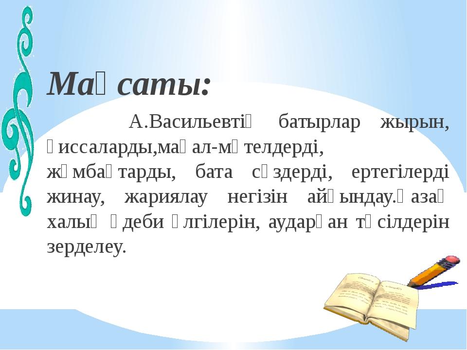 Мақсаты: А.Васильевтің батырлар жырын, қиссаларды,мақал-мәтелдерді, жұмбақта...