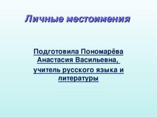 Личные местоимения Подготовила Пономарёва Анастасия Васильевна, учитель русск