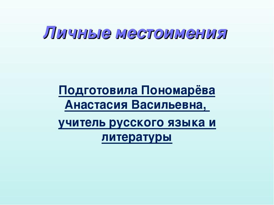 Личные местоимения Подготовила Пономарёва Анастасия Васильевна, учитель русск...