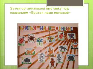 Затем организовали выставку под названием «Братья наши меньшие»