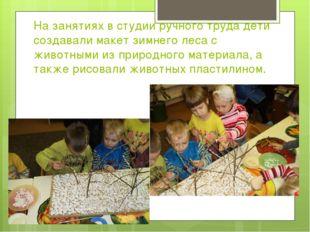 На занятиях в студии ручного труда дети создавали макет зимнего леса с животн